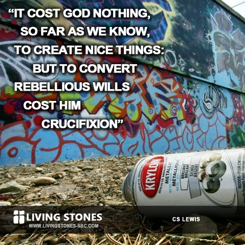 It cost God nothing, so far as we know, to create nice things: but to convert rebellious wills cost Him crucifixion -- CSLewis