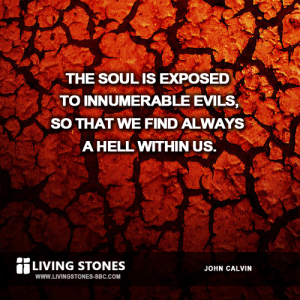 The soul is exposed to innumerable evils, to that we find always a hell within us. -- John Calvin
