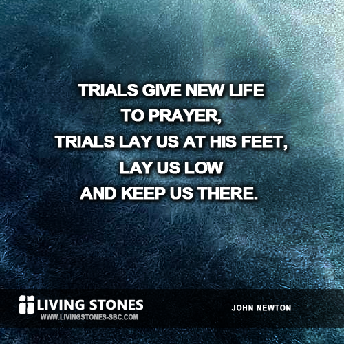 Trials give new life to prayer, trials ay us at his feet, lay us low and keep us there. -- John Newton