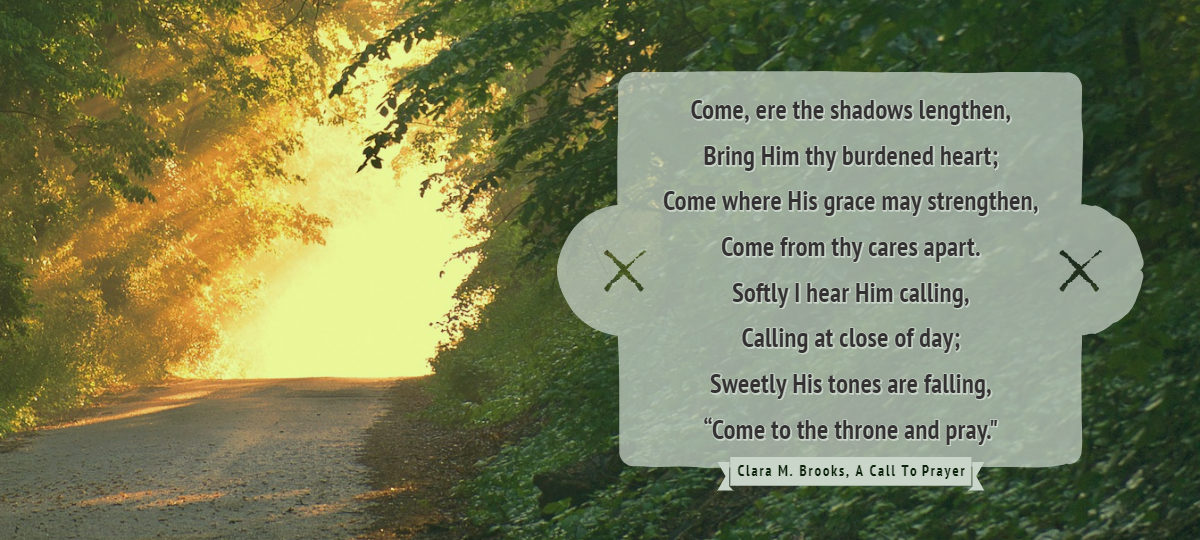"Come, ere the shadows lengthen, Bring Him thy burdened heart; Come where His grace may strengthen, Come from thy cares apart. Softly I hear Him calling, Calling at close of day; Sweetly His tones are falling, ""Come to the throne and pray."""